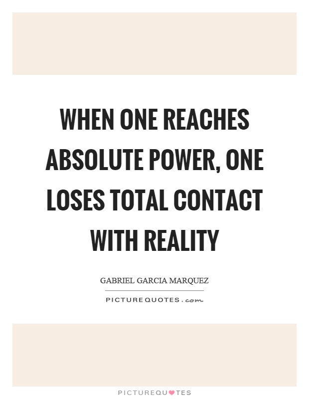 When one reaches absolute power, one loses total contact with reality Picture Quote #1