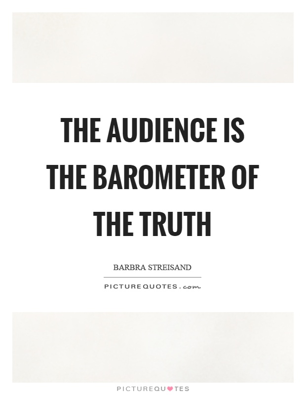 The audience is the barometer of the truth Picture Quote #1