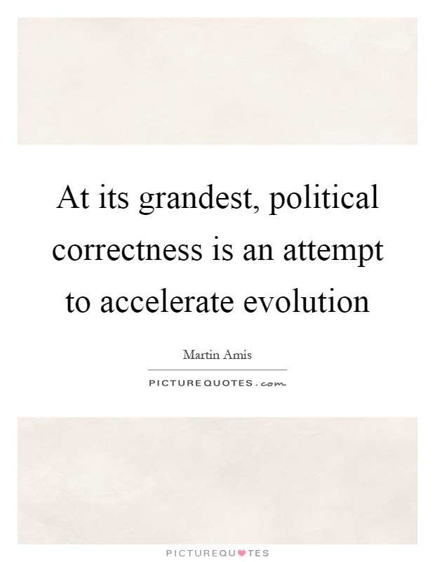 At its grandest, political correctness is an attempt to accelerate evolution Picture Quote #1
