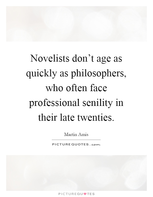Novelists don't age as quickly as philosophers, who often face professional senility in their late twenties Picture Quote #1