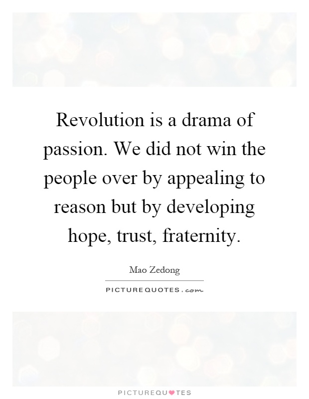 Revolution is a drama of passion. We did not win the people over by appealing to reason but by developing hope, trust, fraternity Picture Quote #1