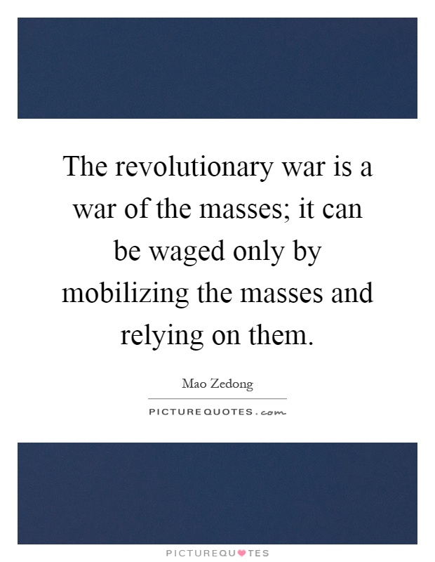 The revolutionary war is a war of the masses; it can be waged only by mobilizing the masses and relying on them Picture Quote #1