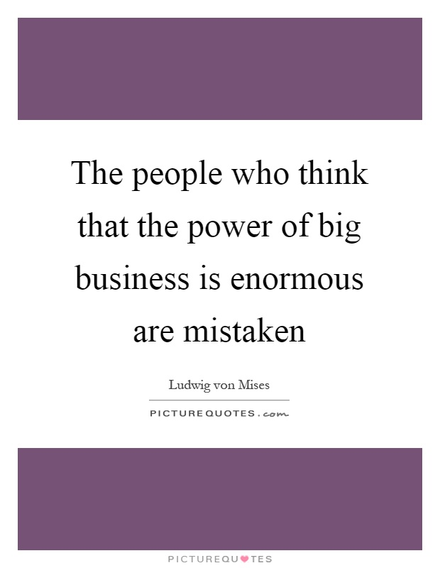 The people who think that the power of big business is enormous are mistaken Picture Quote #1