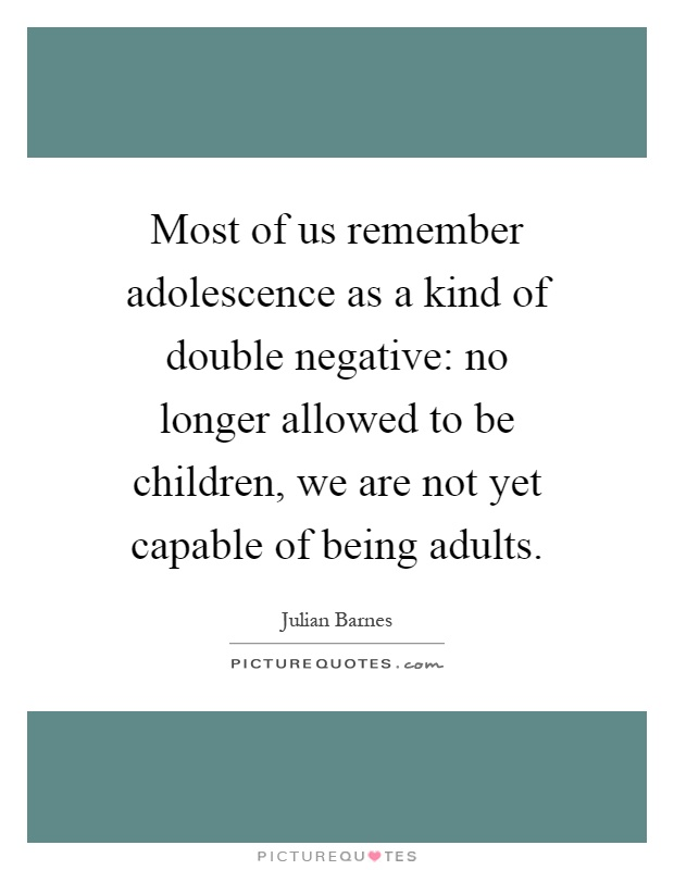 Most of us remember adolescence as a kind of double negative: no longer allowed to be children, we are not yet capable of being adults Picture Quote #1