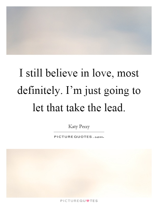 I still believe in love, most definitely. I'm just going to let that take the lead Picture Quote #1