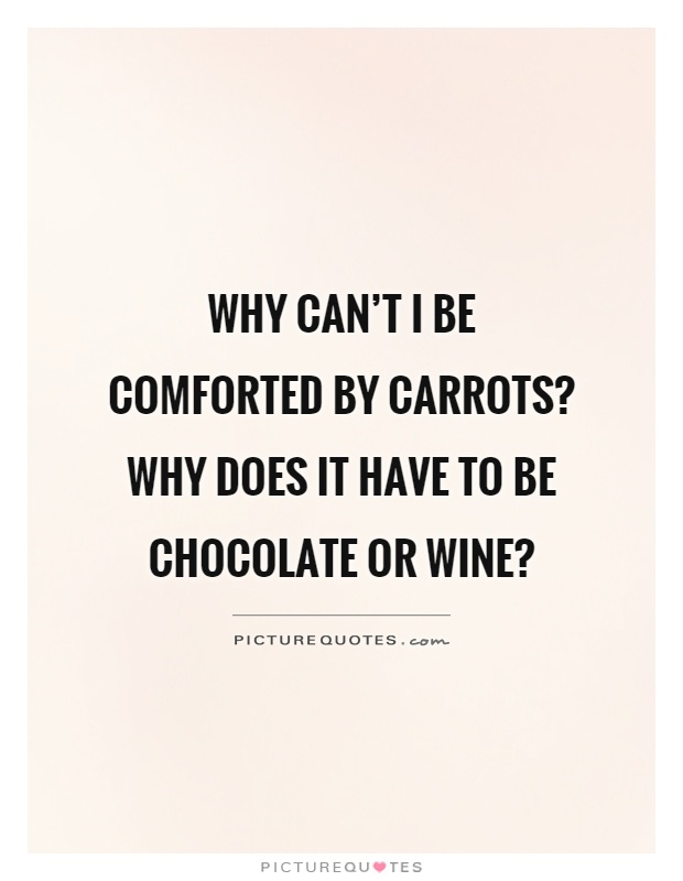 Why can't I be comforted by carrots? Why does it have to be chocolate or wine? Picture Quote #1
