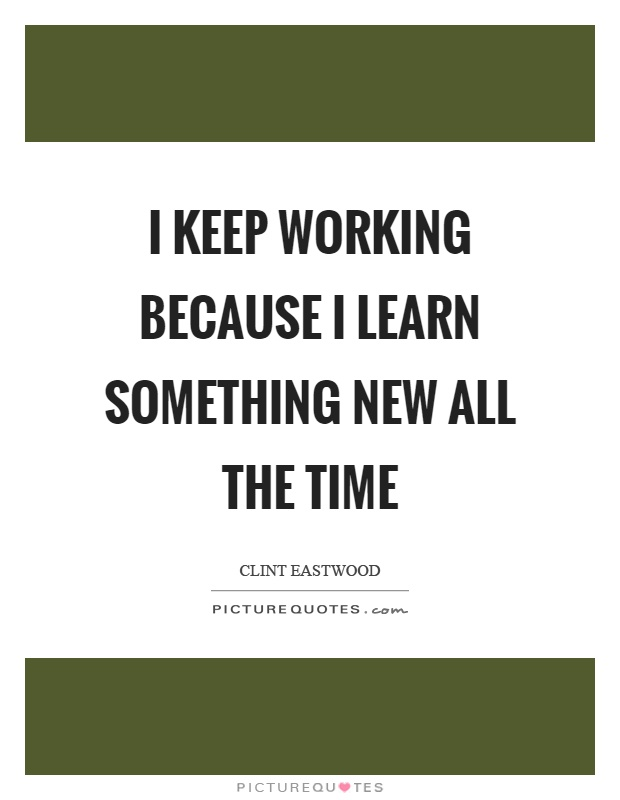 I keep working because I learn something new all the time Picture Quote #1