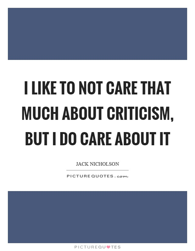 I like to not care that much about criticism, but I do care about it Picture Quote #1