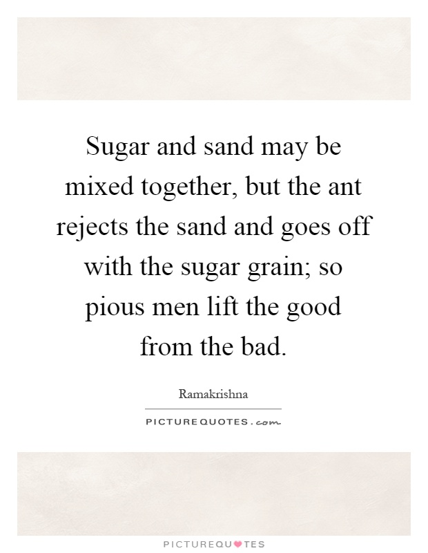 Sugar and sand may be mixed together, but the ant rejects the sand and goes off with the sugar grain; so pious men lift the good from the bad Picture Quote #1
