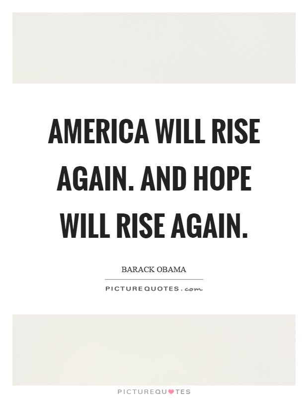 America will rise again. And hope will rise again Picture Quote #1