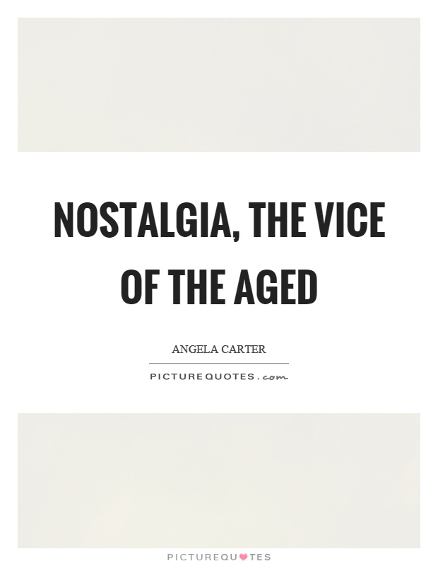 Nostalgia, the vice of the aged Picture Quote #1