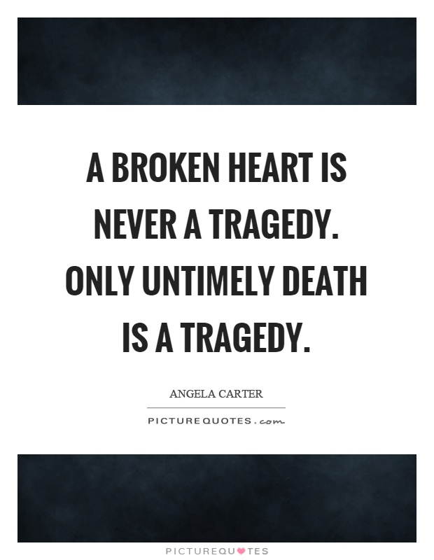A broken heart is never a tragedy. Only untimely death is a tragedy Picture Quote #1