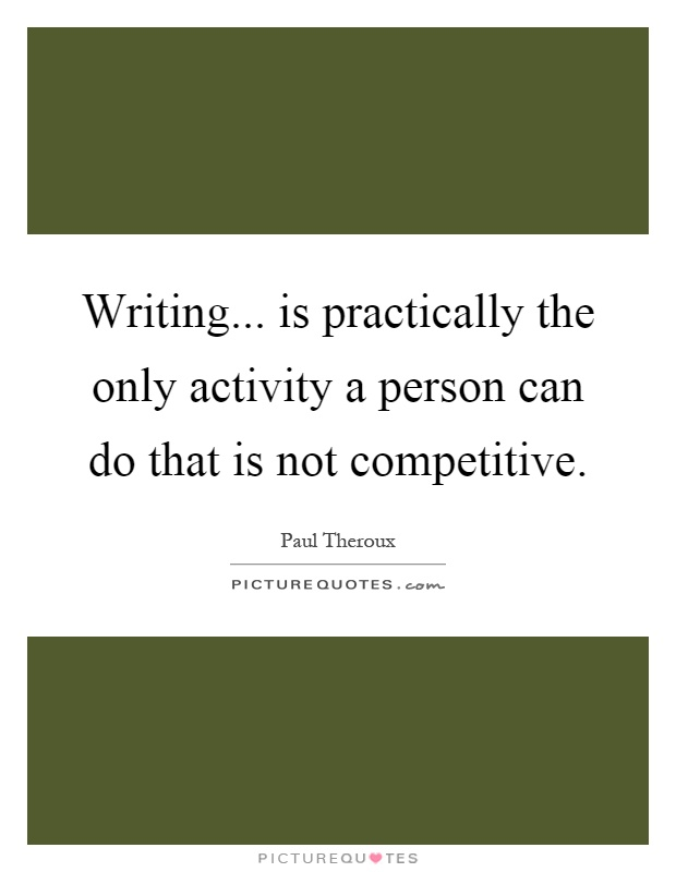 Writing... is practically the only activity a person can do that is not competitive Picture Quote #1
