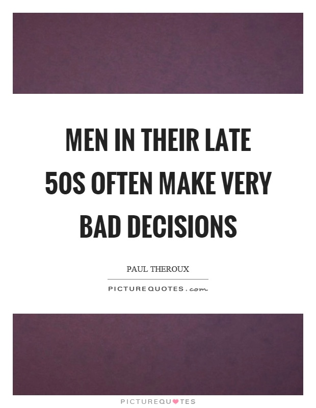 Men in their late 50s often make very bad decisions Picture Quote #1