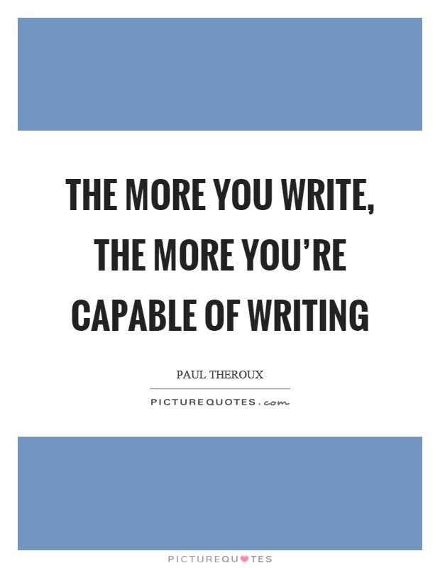 The more you write, the more you're capable of writing Picture Quote #1