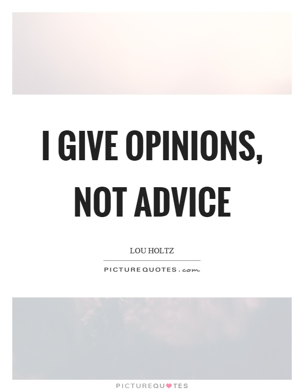 I give opinions, not advice Picture Quote #1