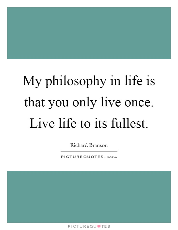 My philosophy in life is that you only live once. Live life to its fullest Picture Quote #1