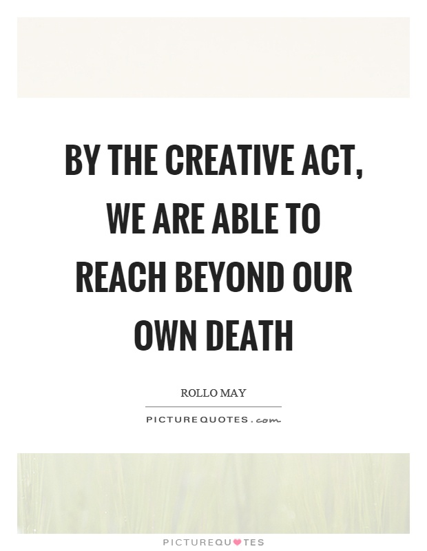 By the creative act, we are able to reach beyond our own death Picture Quote #1