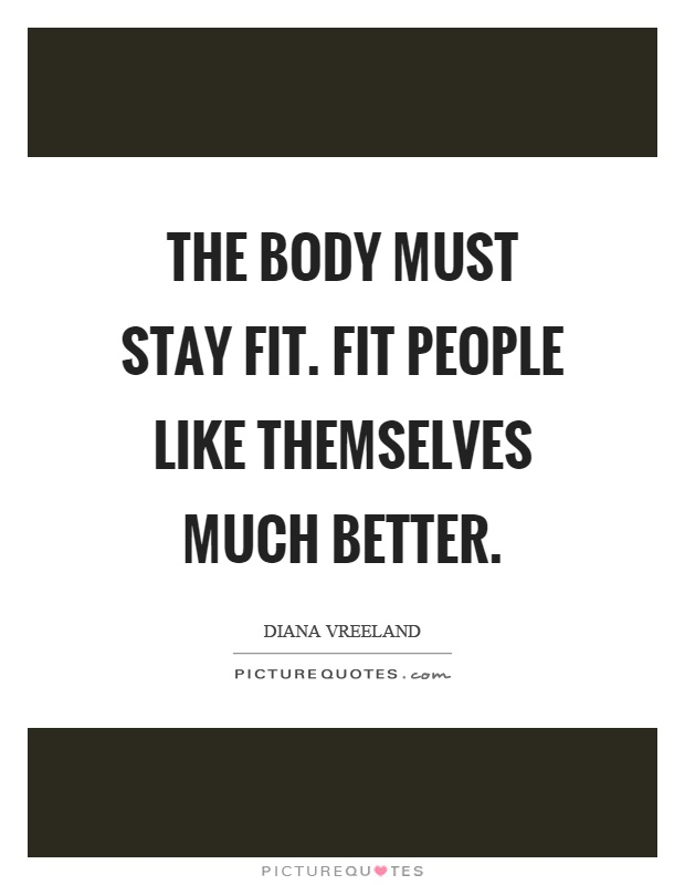 The body must stay fit. Fit people like themselves much better Picture Quote #1