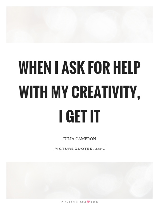 When I ask for help with my creativity, I get it Picture Quote #1