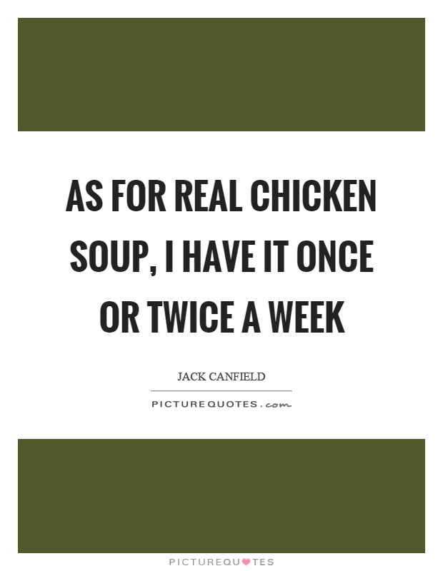 As for real chicken soup, I have it once or twice a week Picture Quote #1