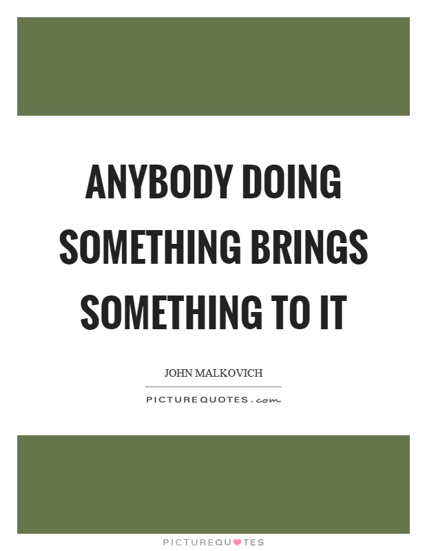 Anybody doing something brings something to it Picture Quote #1