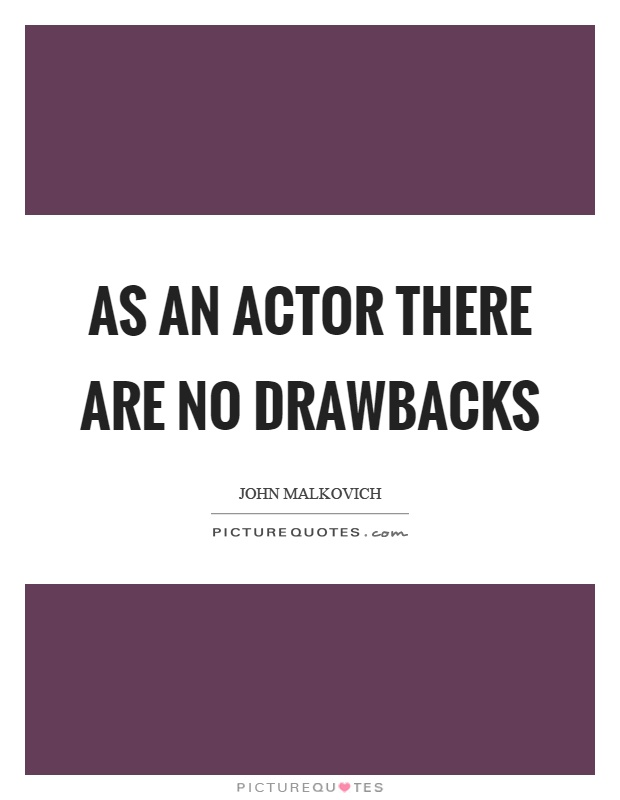 As an actor there are no drawbacks Picture Quote #1