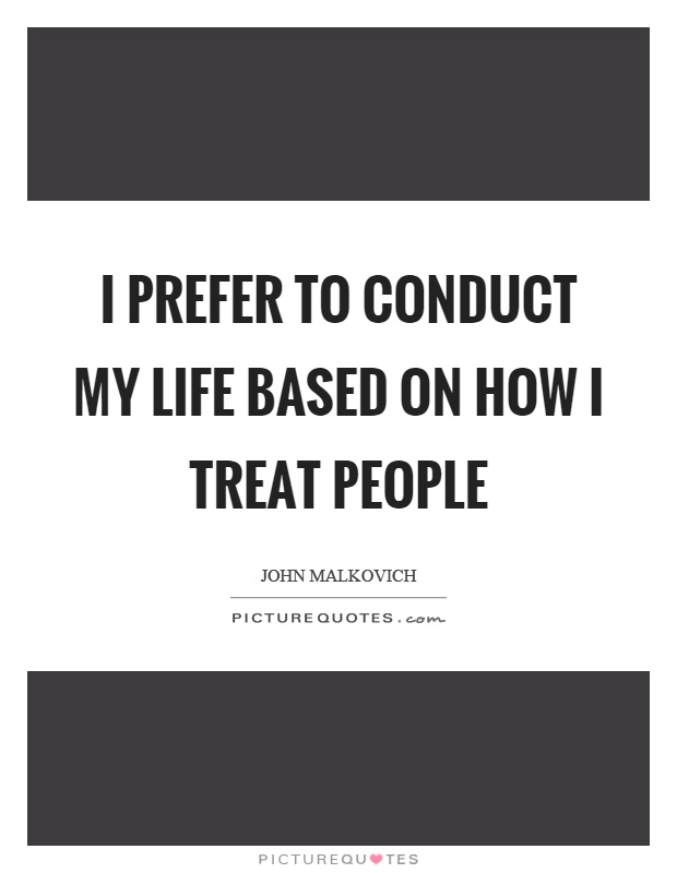 I prefer to conduct my life based on how I treat people Picture Quote #1