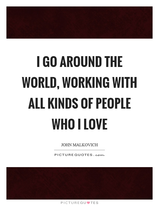 I go around the world, working with all kinds of people who I love Picture Quote #1