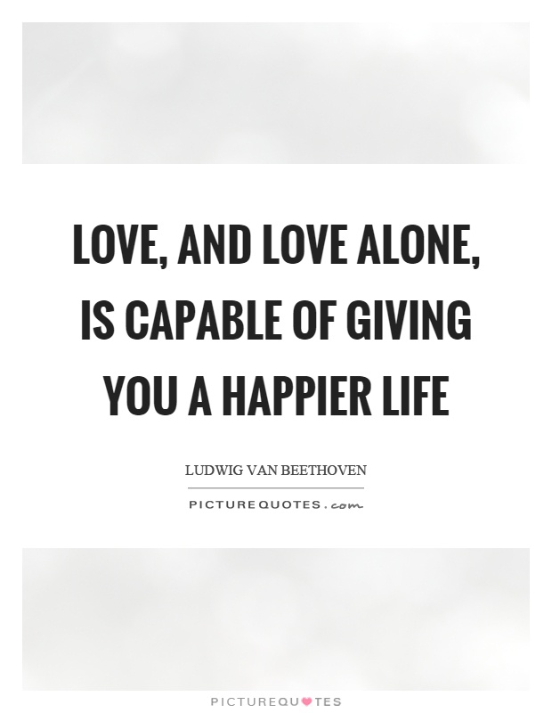 Love, and love alone, is capable of giving you a happier life Picture Quote #1