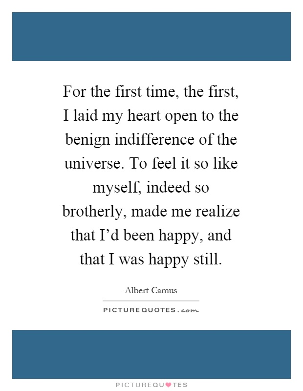 For the first time, the first, I laid my heart open to the benign indifference of the universe. To feel it so like myself, indeed so brotherly, made me realize that I'd been happy, and that I was happy still Picture Quote #1