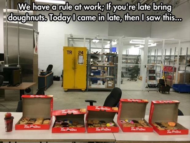 We have a rule at work; If you're late bring doughnuts. Today I came in late and saw this Picture Quote #1