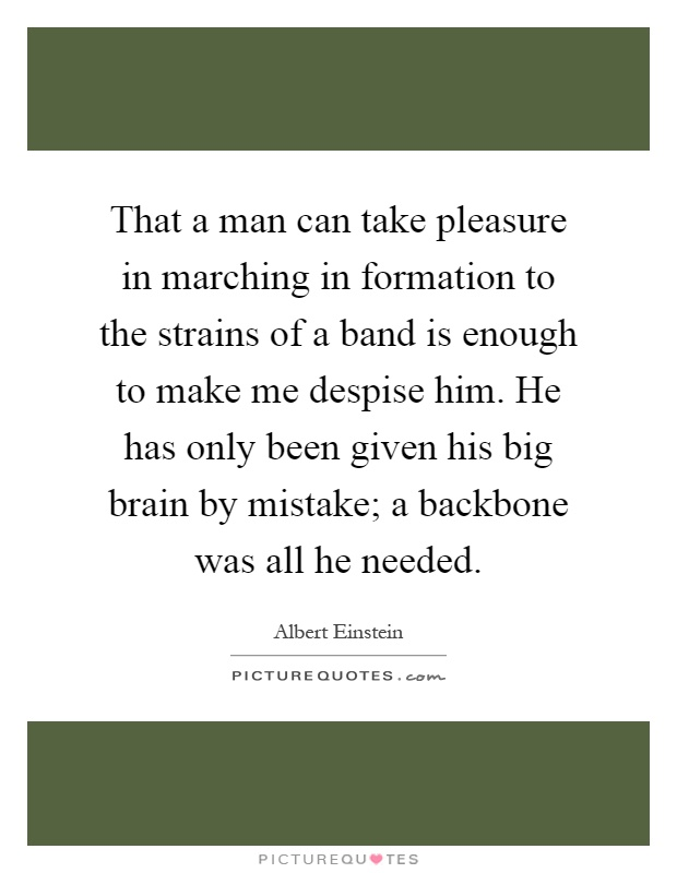 That a man can take pleasure in marching in formation to the strains of a band is enough to make me despise him. He has only been given his big brain by mistake; a backbone was all he needed Picture Quote #1