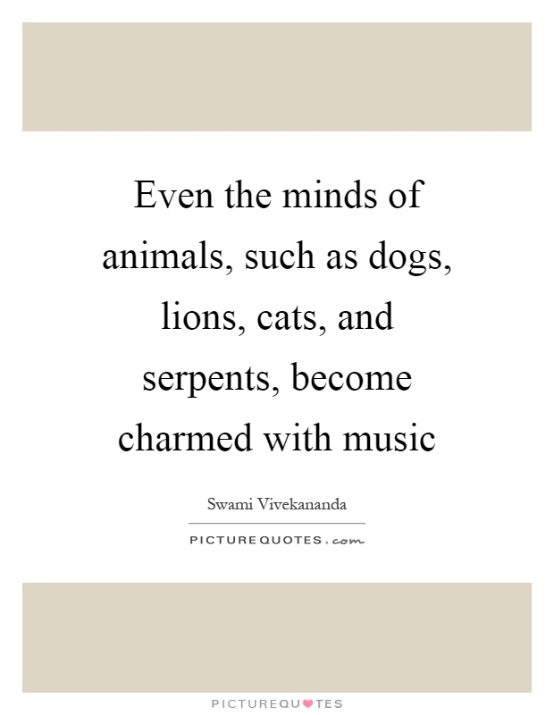 Even the minds of animals, such as dogs, lions, cats, and serpents, become charmed with music Picture Quote #1