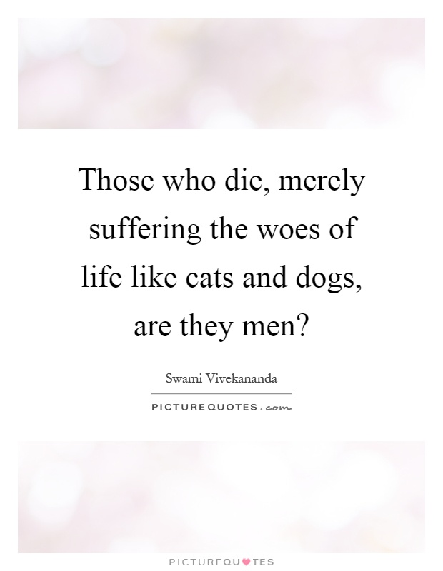 Those who die, merely suffering the woes of life like cats and dogs, are they men? Picture Quote #1