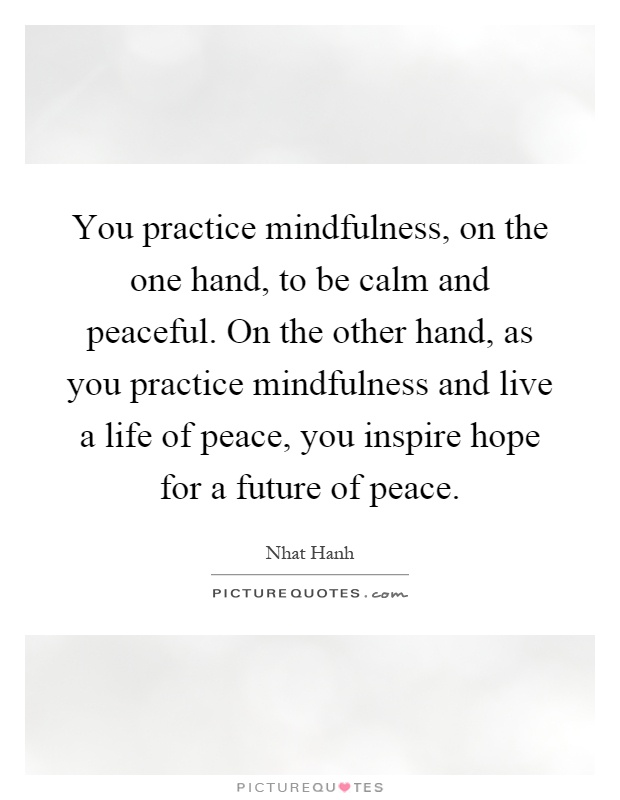 You practice mindfulness, on the one hand, to be calm and peaceful. On the other hand, as you practice mindfulness and live a life of peace, you inspire hope for a future of peace Picture Quote #1