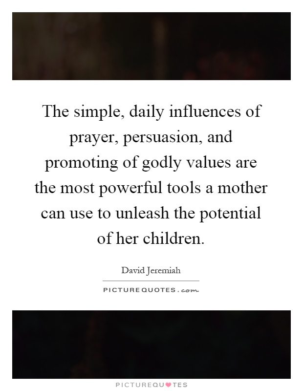 The simple, daily influences of prayer, persuasion, and promoting of godly values are the most powerful tools a mother can use to unleash the potential of her children Picture Quote #1