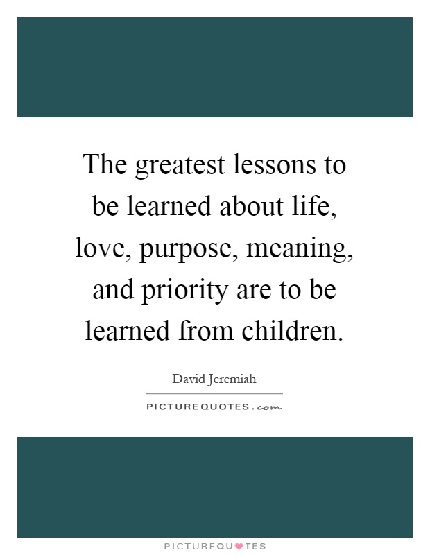 The greatest lessons to be learned about life, love, purpose, meaning, and priority are to be learned from children Picture Quote #1