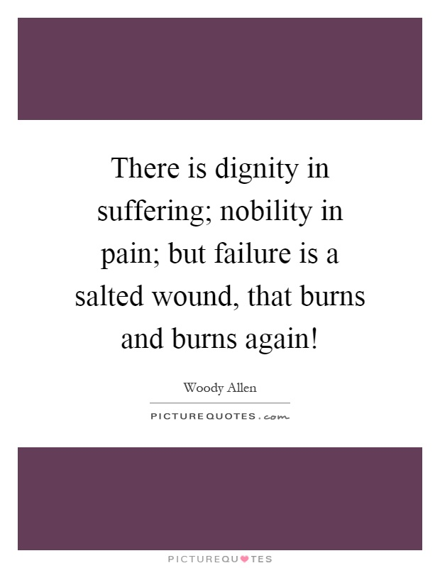 There is dignity in suffering; nobility in pain; but failure is a salted wound, that burns and burns again! Picture Quote #1