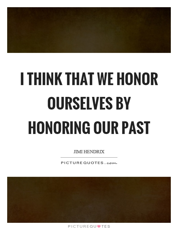 I think that we honor ourselves by honoring our past Picture Quote #1
