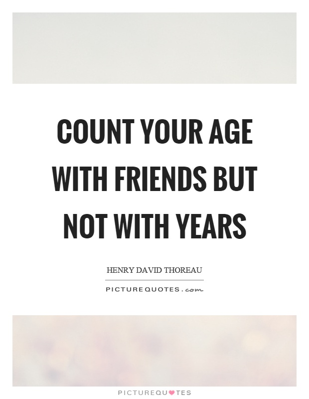 Count your age with friends but not with years Picture Quote #1