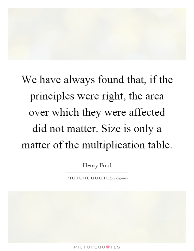 We have always found that, if the principles were right, the area over which they were affected did not matter. Size is only a matter of the multiplication table Picture Quote #1