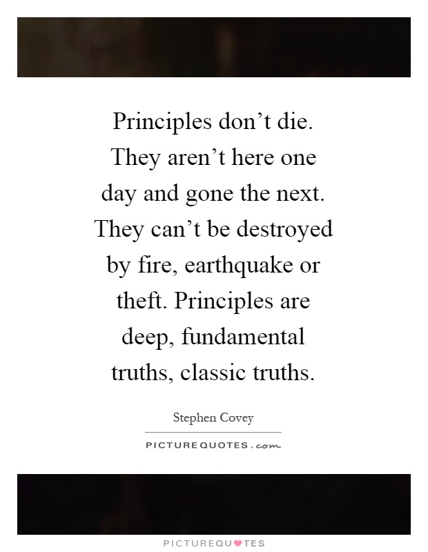 Principles don't die. They aren't here one day and gone the next. They can't be destroyed by fire, earthquake or theft. Principles are deep, fundamental truths, classic truths Picture Quote #1
