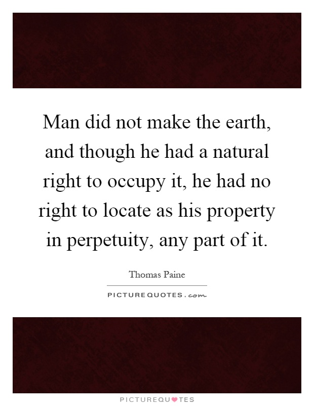 Man did not make the earth, and though he had a natural right to occupy it, he had no right to locate as his property in perpetuity, any part of it Picture Quote #1