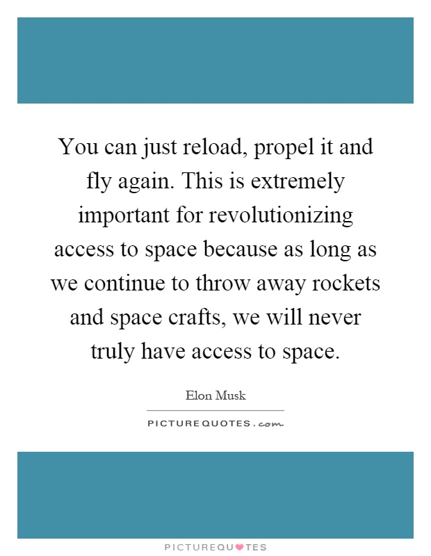 You can just reload, propel it and fly again. This is extremely important for revolutionizing access to space because as long as we continue to throw away rockets and space crafts, we will never truly have access to space Picture Quote #1