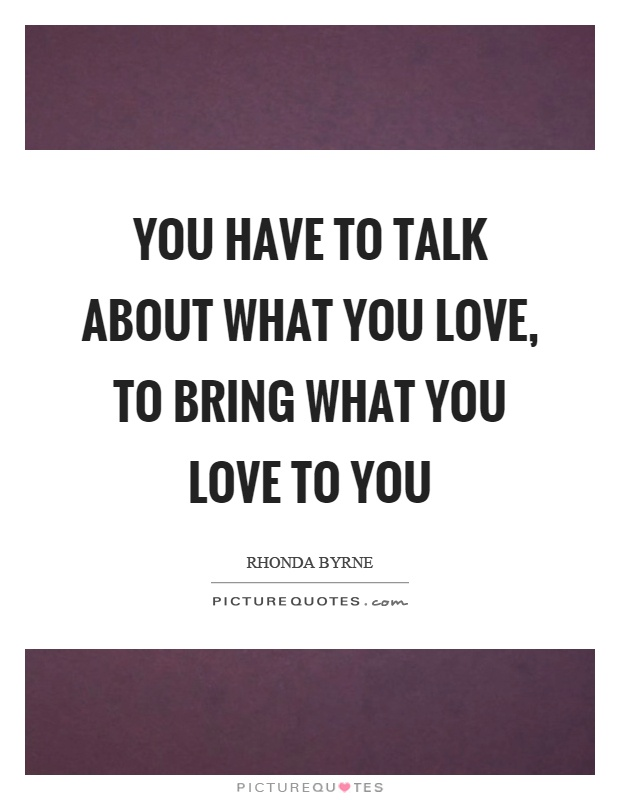 You have to talk about what you love, to bring what you love to you Picture Quote #1
