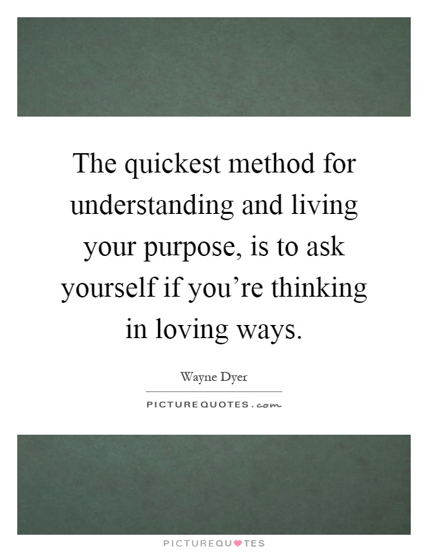 The quickest method for understanding and living your purpose, is to ask yourself if you're thinking in loving ways Picture Quote #1