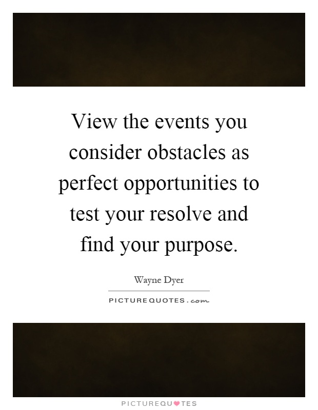 View the events you consider obstacles as perfect opportunities to test your resolve and find your purpose Picture Quote #1