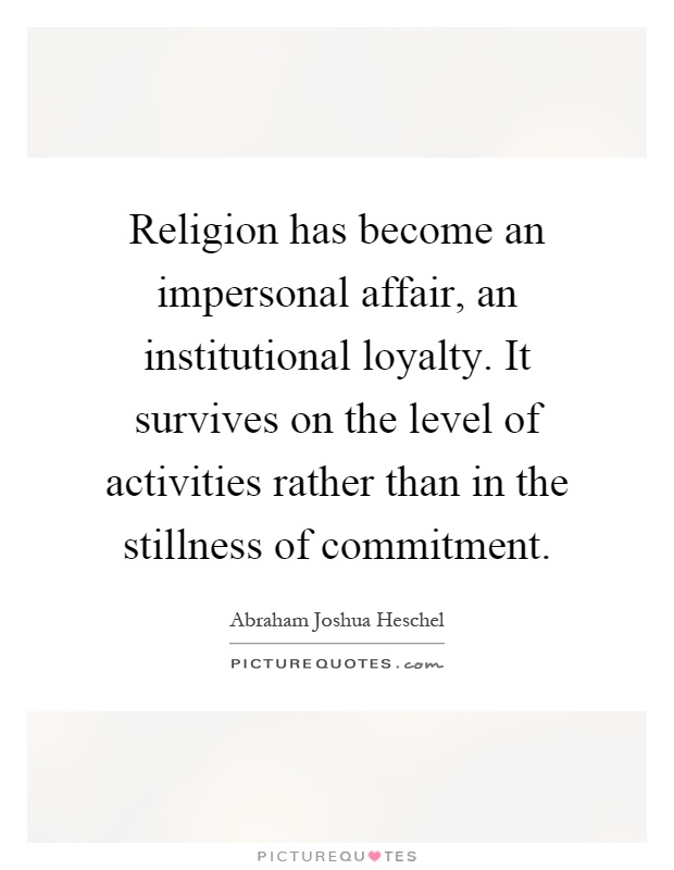 Religion has become an impersonal affair, an institutional loyalty. It survives on the level of activities rather than in the stillness of commitment Picture Quote #1