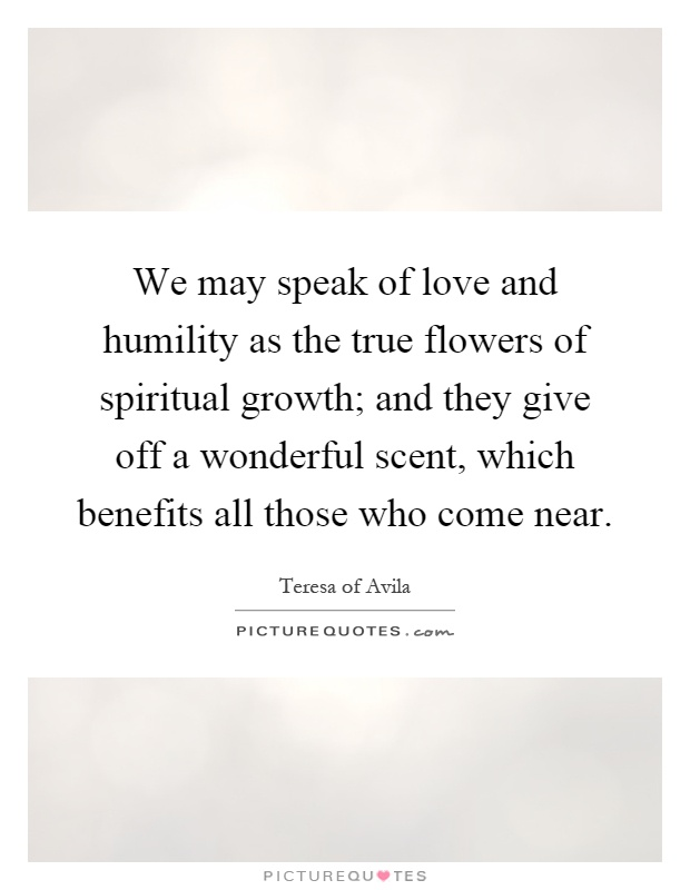 We may speak of love and humility as the true flowers of spiritual growth; and they give off a wonderful scent, which benefits all those who come near Picture Quote #1